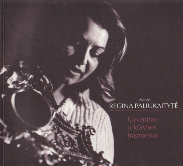 Aktorė Regina Paliukaitytė: gyvenimo ir kūrybos fragmentai.