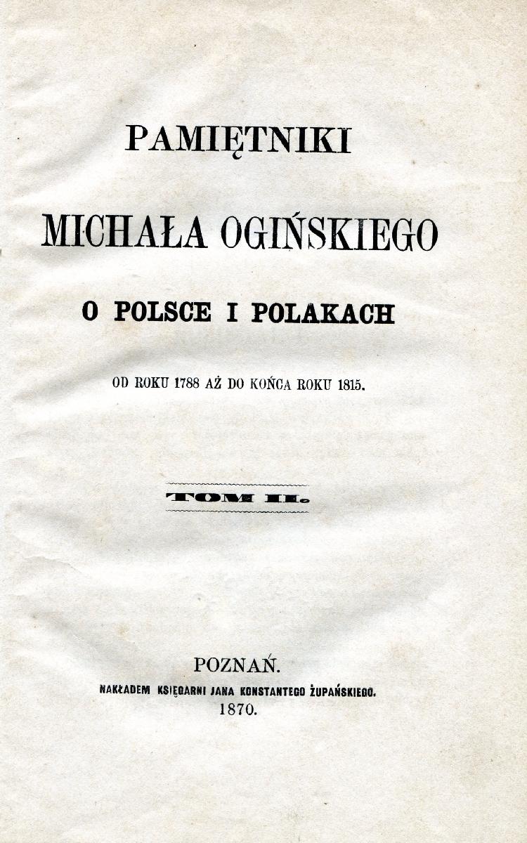 Pamiętniki Michała Ogińskiego o Polsce i polakach : od roku 1788 aż do końca roku 1815. Poznań, 1870.