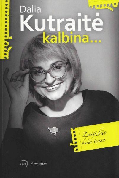 Dalia Kutraitė kalbina… : žvaigždžių karai tęsiasi: [televizijos žurnalistės pokalbiai su žinomais Lietuvos žmonėmis].