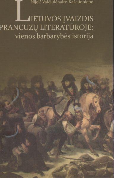 Lietuvos įvaizdis prancūzų literatūroje (iki XX amžiaus): vienos barbarybės istorija: monografija.