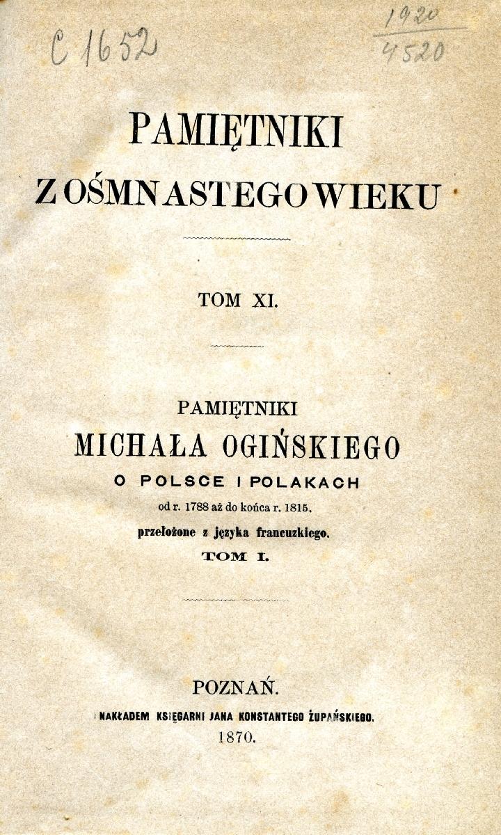 Pamiętniki Michała Ogińskiego o Polsce i polakach : od roku 1788 aż do końca roku 1815. Poznan, 1870.