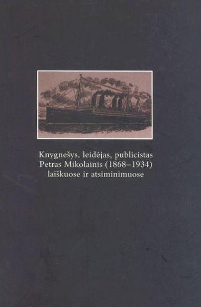 Knygnešys, leidėjas, publicistas Petras Mikolainis (1868–1934) laiškuose ir atsiminimuose.