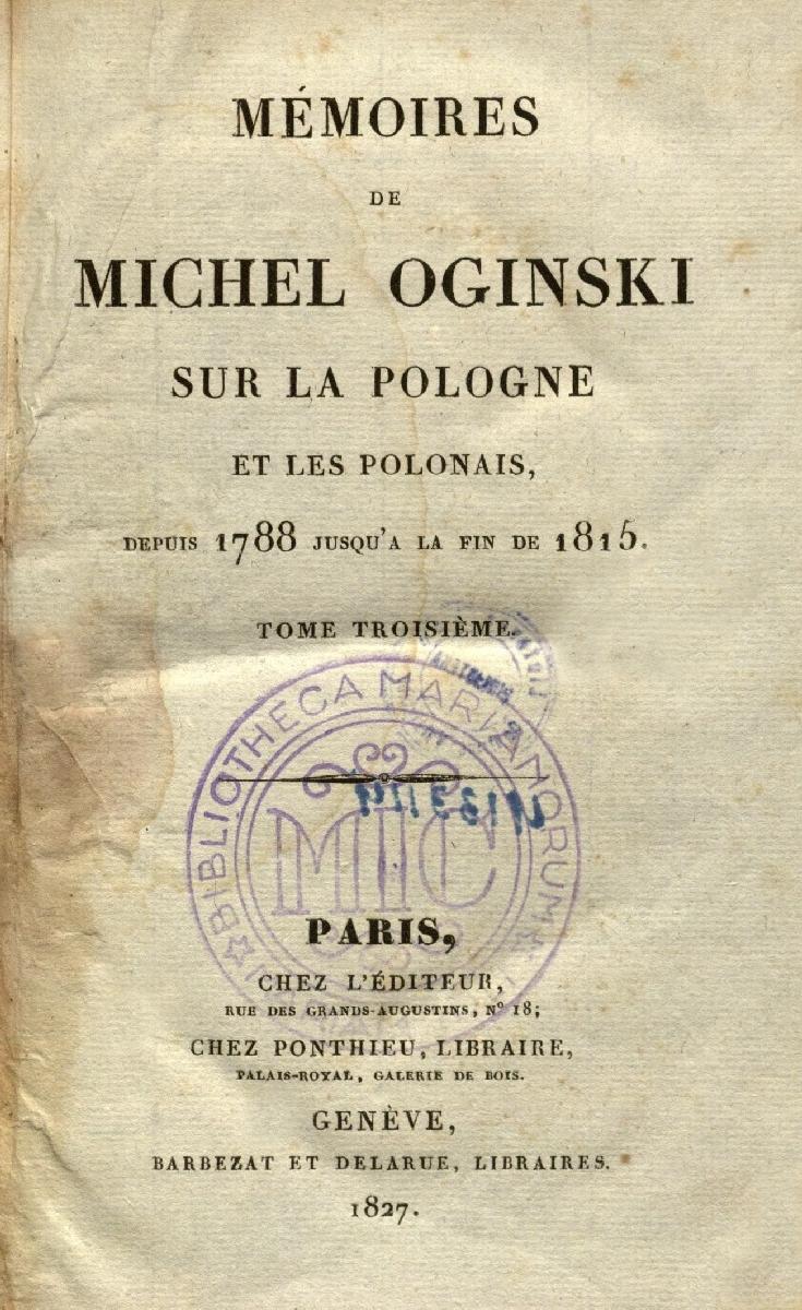 Mémoires de Michel Oginski sur la Pologne et les Polonais, depuis 1788 jusqu'a la fin de 1815. T. 3. Paris, 1827.<br />