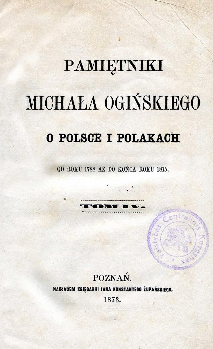 Pamiętniki Michała Ogińskiego o Polsce i polakach : od roku 1788 aż do końca roku 1815. T. 4. Poznań, 1873. <br />