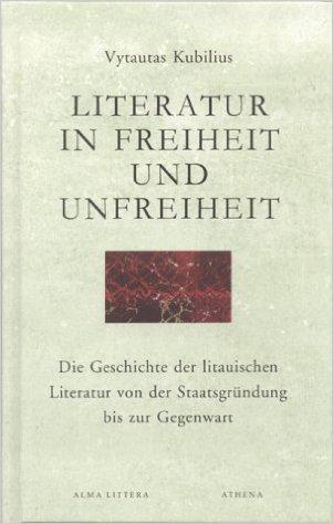 Literatur in Freiheit und Unfreiheit: die Geschichte der litauischen Literatur von der Staatsgründung bis zur Gegenwart.